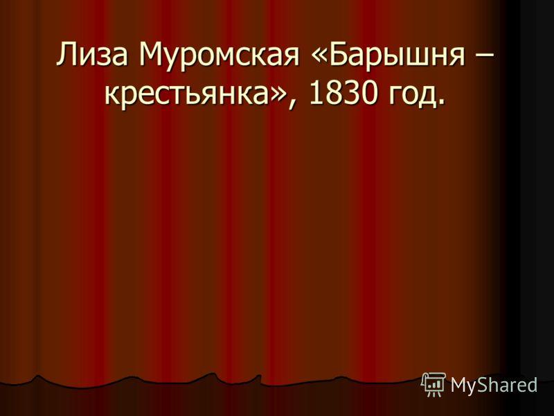 Лиза Муромская «Барышня – крестьянка», 1830 год.