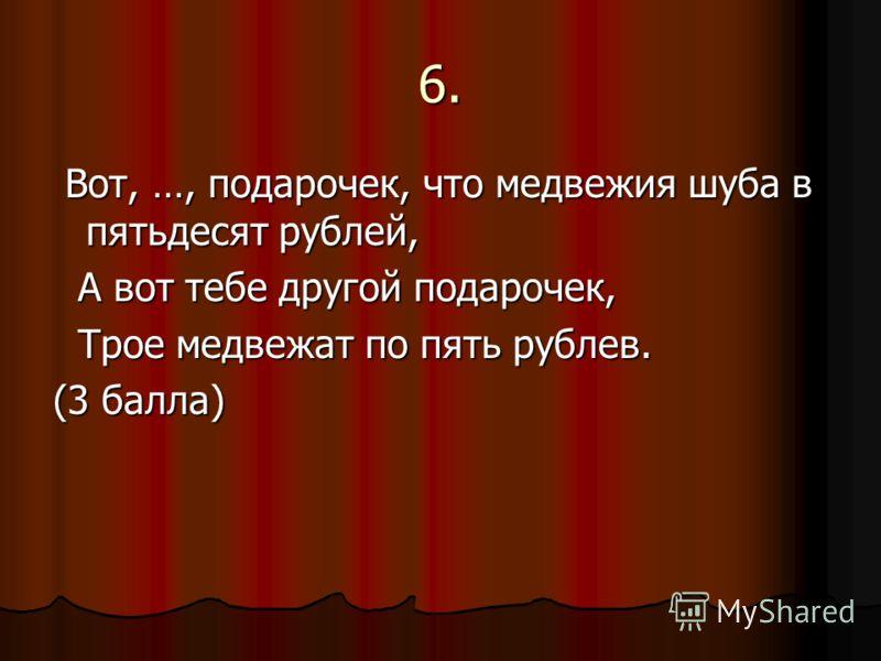 6. Вот, …, подарочек, что медвежия шуба в пятьдесят рублей, Вот, …, подарочек, что медвежия шуба в пятьдесят рублей, А вот тебе другой подарочек, А вот тебе другой подарочек, Трое медвежат по пять рублев. Трое медвежат по пять рублев. (3 балла)