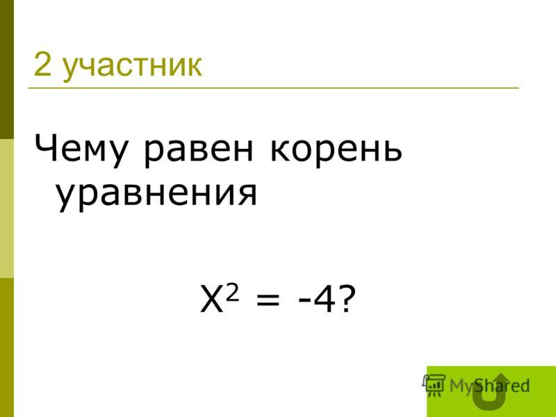 2 участник Чему равен корень уравнения Х 2 = -4?