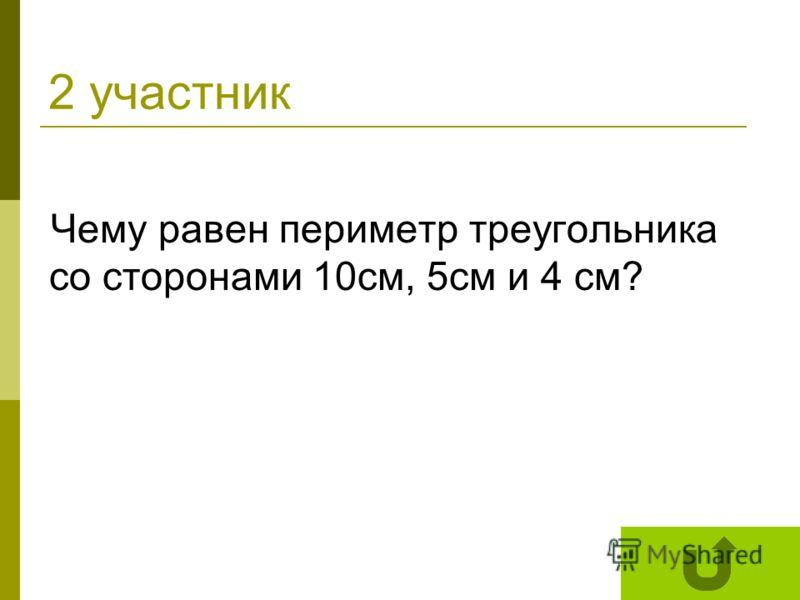 2 участник Чему равен периметр треугольника со сторонами 10см, 5см и 4 см?