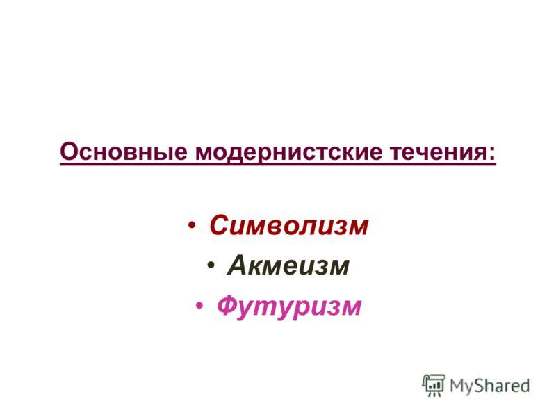 Основные модернистские течения: Символизм Акмеизм Футуризм