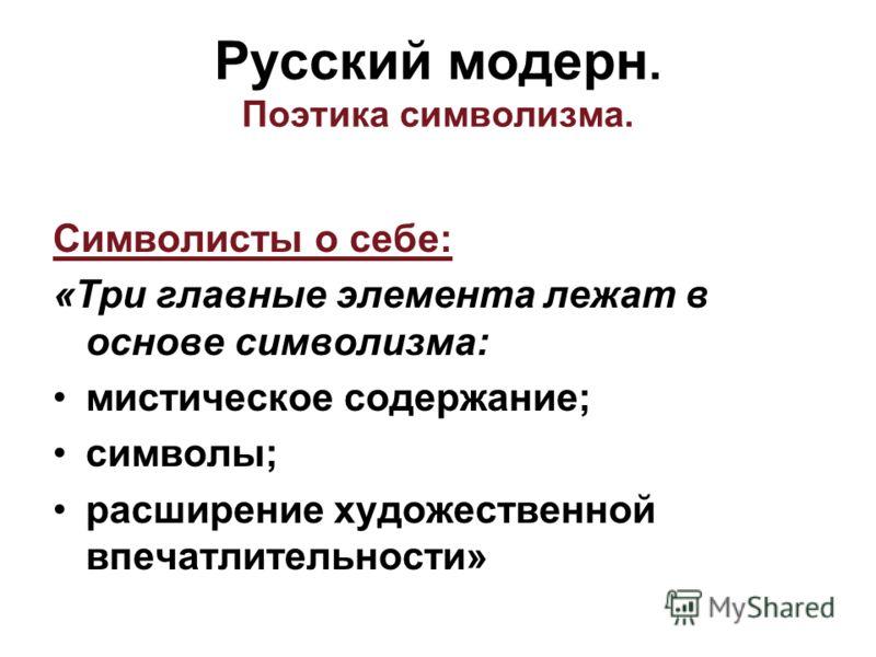 Символисты о себе: «Три главные элемента лежат в основе символизма: мистическое содержание; символы; расширение художественной впечатлительности» Русский модерн. Поэтика символизма.