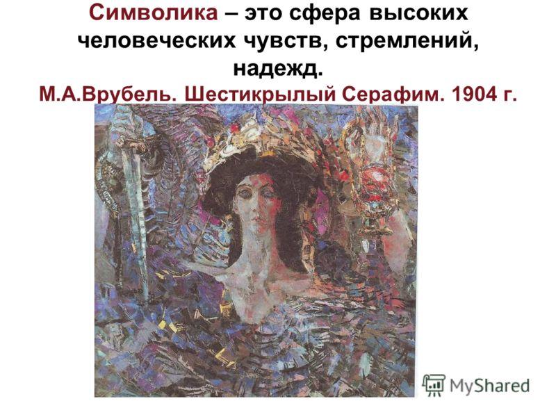 Символика – это сфера высоких человеческих чувств, стремлений, надежд. М.А.Врубель. Шестикрылый Серафим. 1904 г.