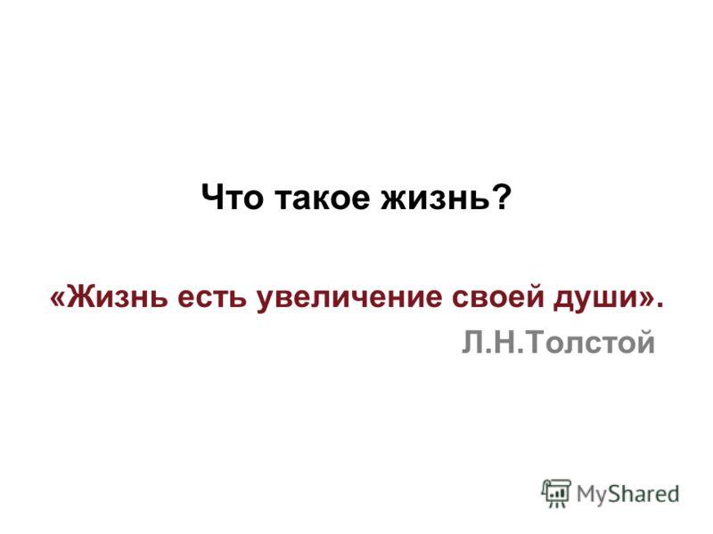 Что такое жизнь? «Жизнь есть увеличение своей души». Л.Н.Толстой