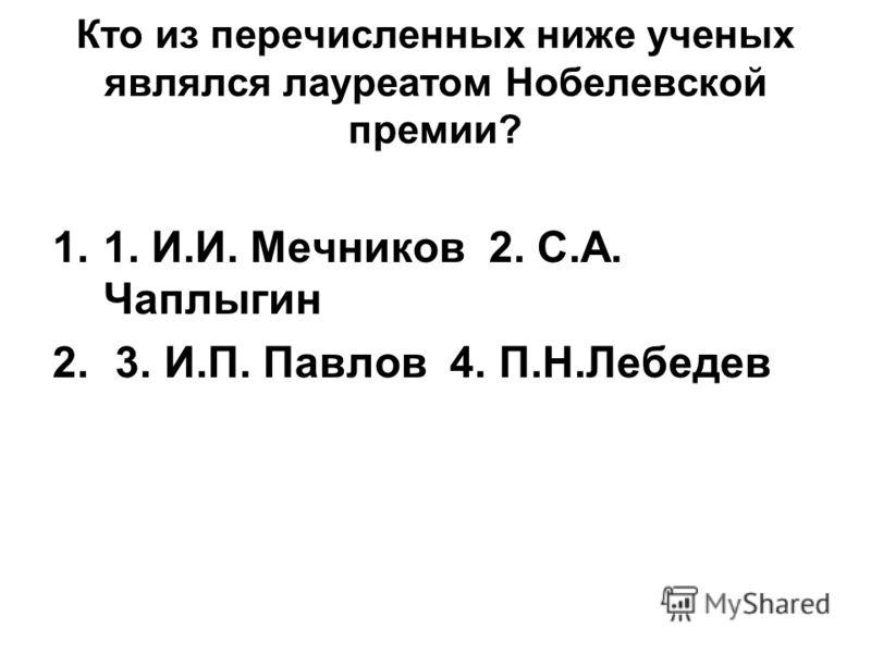 Кто из перечисленных ниже ученых являлся лауреатом Нобелевской премии? 1.1. И.И. Мечников 2. С.А. Чаплыгин 2. 3. И.П. Павлов 4. П.Н.Лебедев