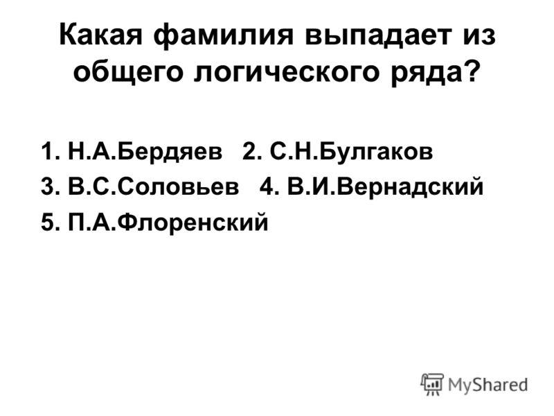 Какая фамилия выпадает из общего логического ряда? 1. Н.А.Бердяев 2. С.Н.Булгаков 3. В.С.Соловьев 4. В.И.Вернадский 5. П.А.Флоренский