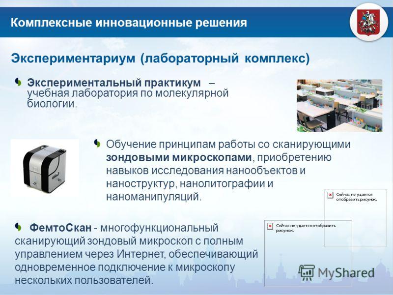 Комплексные инновационные решения Экспериментариум (лабораторный комплекс) Экспериментальный практикум – учебная лаборатория по молекулярной биологии. Обучение принципам работы со сканирующими зондовыми микроскопами, приобретению навыков исследования