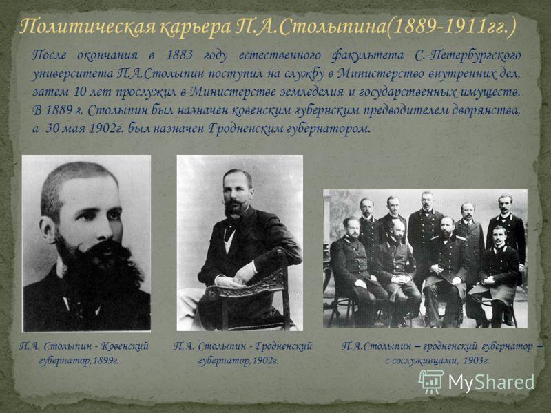 После окончания в 1883 году естественного факультета С.-Петербургского университета П.А.Столыпин поступил на службу в Министерство внутренних дел, затем 10 лет прослужил в Министерстве земледелия и государственных имуществ. В 1889 г. Столыпин был наз