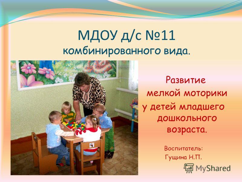МДОУ д/с 11 комбинированного вида. Развитие мелкой моторики у детей младшего дошкольного возраста. Воспитатель: Гущина Н.П.