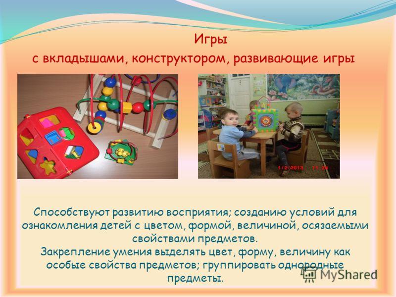 Способствуют развитию восприятия; созданию условий для ознакомления детей с цветом, формой, величиной, осязаемыми свойствами предметов. Закрепление умения выделять цвет, форму, величину как особые свойства предметов; группировать однородные предметы.