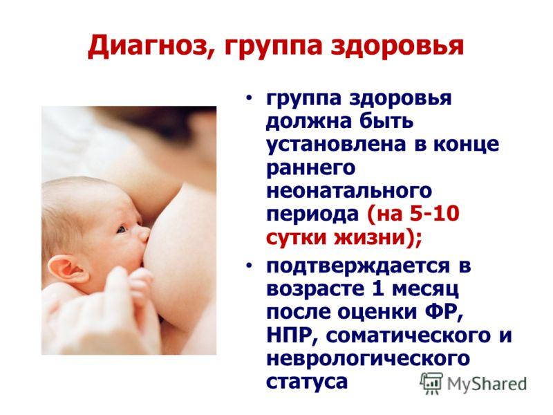 Диагноз, группа здоровья группа здоровья должна быть установлена в конце раннего неонатального периода (на 5-10 сутки жизни); подтверждается в возрасте 1 месяц после оценки ФР, НПР, соматического и неврологического статуса