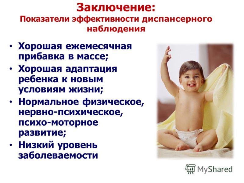 Хорошая ежемесячная прибавка в массе; Хорошая адаптация ребенка к новым условиям жизни; Нормальное физическое, нервно-психическое, психо-моторное развитие; Низкий уровень заболеваемости Заключение: Показатели эффективности диспансерного наблюдения