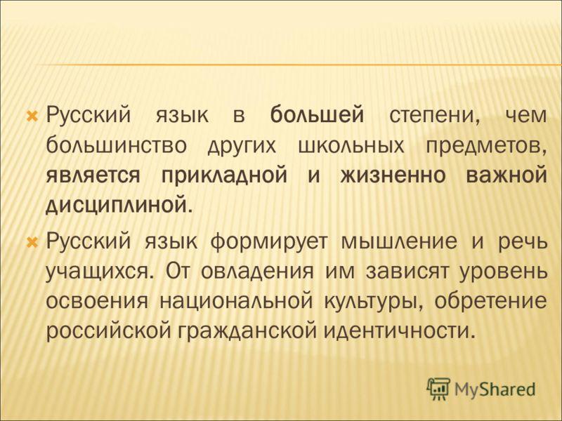 Русский язык в большей степени, чем большинство других школьных предметов, является прикладной и жизненно важной дисциплиной. Русский язык формирует мышление и речь учащихся. От овладения им зависят уровень освоения национальной культуры, обретение р