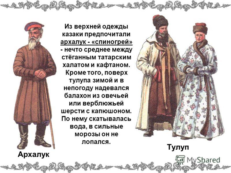 Из верхней одежды казаки предпочитали архалук - «спиногрей» - нечто среднее между стёганным татарским халатом и кафтаном. Кроме того, поверх тулупа зимой и в непогоду надевался балахон из овечьей или верблюжьей шерсти с капюшоном. По нему скатывалась