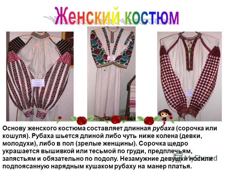 Основу женского костюма составляет длинная рубаха (сорочка или кошуля). Рубаха шьется длиной либо чуть ниже колена (девки, молодухи), либо в пол (зрелые женщины). Сорочка щедро украшается вышивкой или тесьмой по груди, предплечьям, запястьям и обязат