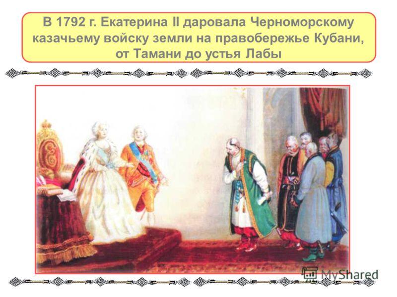 В 1792 г. Екатерина II даровала Черноморскому казачьему войску земли на правобережье Кубани, от Тамани до устья Лабы