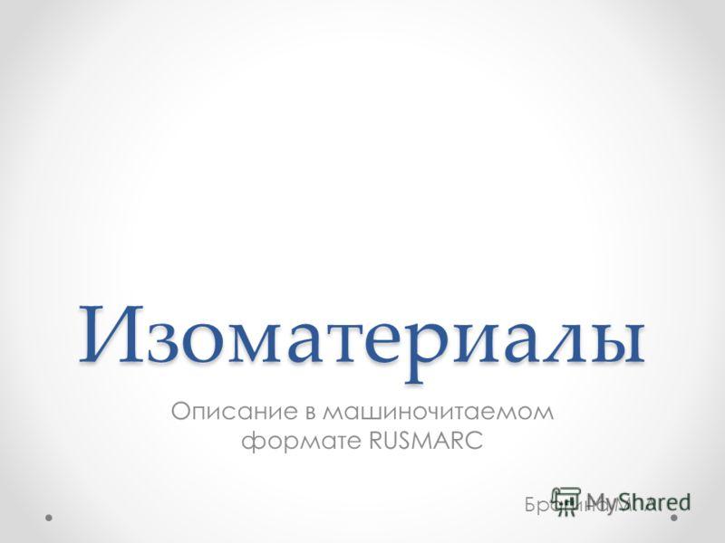 Изоматериалы Описание в машиночитаемом формате RUSMARC Брагина М. Л.