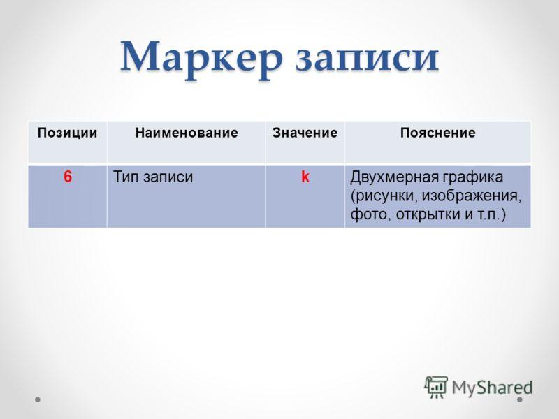 Маркер записи ПозицииНаименованиеЗначениеПояснение 6Тип записиkДвухмерная графика (рисунки, изображения, фото, открытки и т.п.)