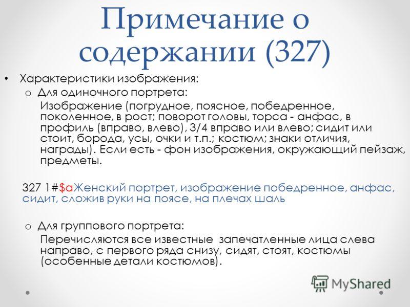 Примечание о содержании (327) Характеристики изображения: o Для одиночного портрета: Изображение (погрудное, поясное, победренное, поколенное, в рост; поворот головы, торса - анфас, в профиль (вправо, влево), 3/4 вправо или влево; сидит или стоит, бо