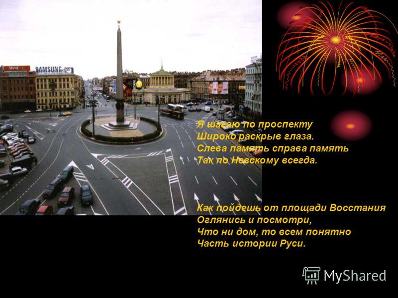 Я шагаю по проспекту Широко раскрыв глаза. Слева память справа память Так по Невскому всегда. Как пойдешь от площади Восстания Оглянись и посмотри, Что ни дом, то всем понятно Часть истории Руси.