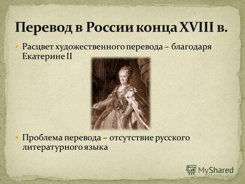 Расцвет художественного перевода – благодаря Екатерине II Проблема перевода – отсутствие русского литературного языка
