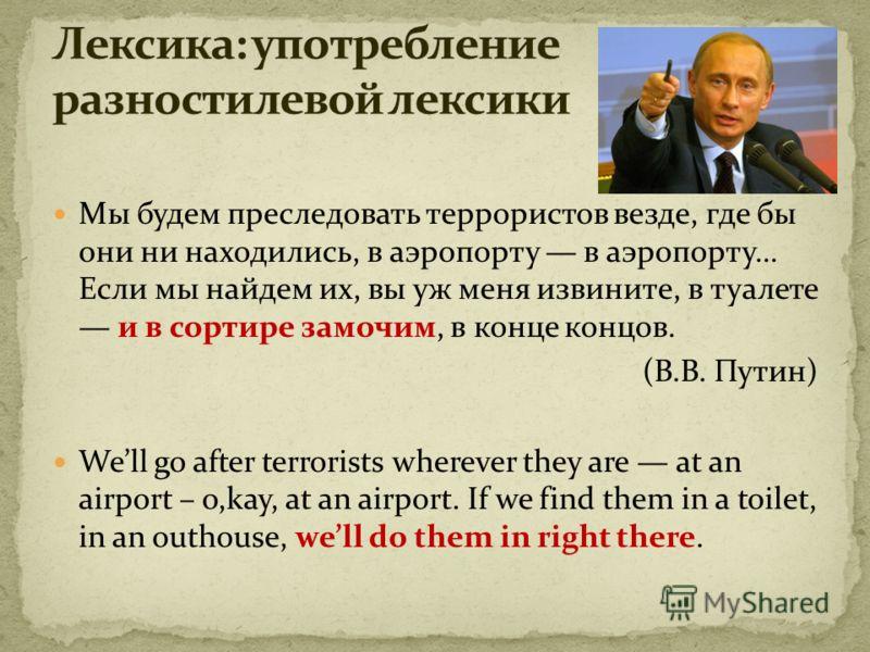 Мы будем преследовать террористов везде, где бы они ни находились, в аэропорту в аэропорту… Если мы найдем их, вы уж меня извините, в туалете и в сортире замочим, в конце концов. (В.В. Путин) Well go after terrorists wherever they are at an airport –