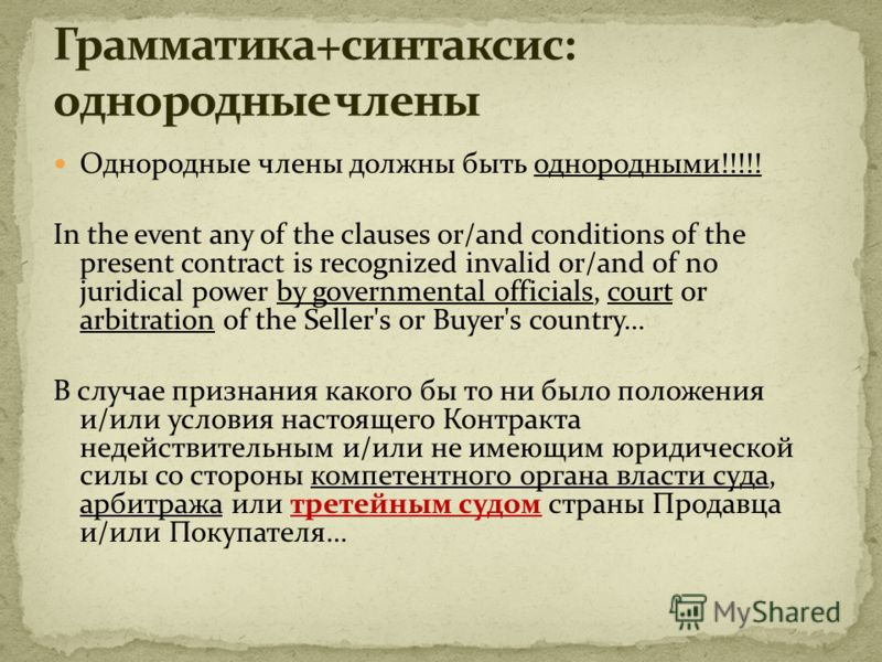 Однородные члены должны быть однородными!!!!! In the event any of the clauses or/and conditions of the present contract is recognized invalid or/and of no juridical power by governmental officials, court or arbitration of the Seller's or Buyer's coun