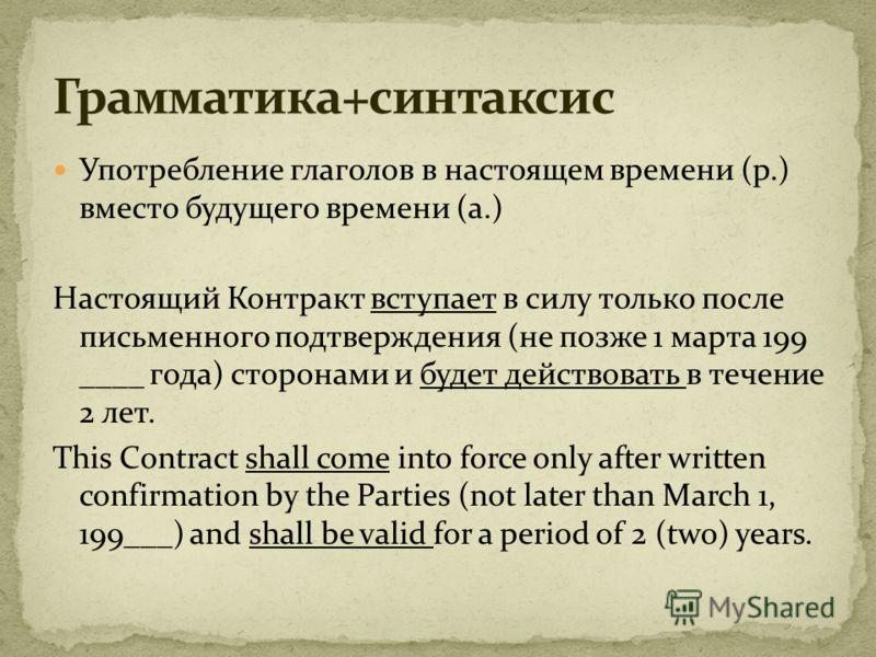 Употребление глаголов в настоящем времени (р.) вместо будущего времени (а.) Настоящий Контракт вступает в силу только после письменного подтверждения (не позже 1 марта 199 ____ года) сторонами и будет действовать в течение 2 лет. This Contract shall
