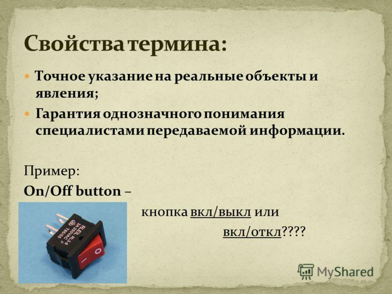 Точное указание на реальные объекты и явления; Гарантия однозначного понимания специалистами передаваемой информации. Пример: On/Off button – кнопка вкл/выкл или вкл/откл????
