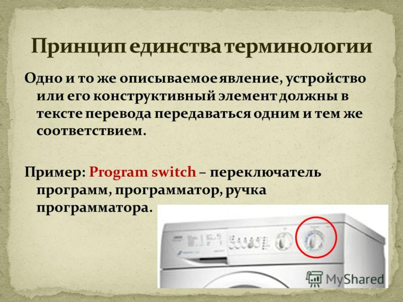 Одно и то же описываемое явление, устройство или его конструктивный элемент должны в тексте перевода передаваться одним и тем же соответствием. Пример: Program switch – переключатель программ, программатор, ручка программатора.