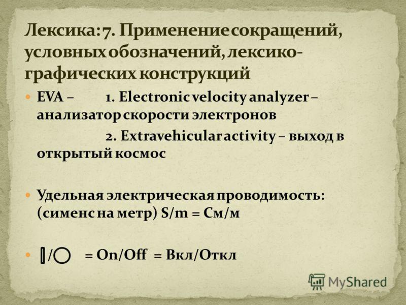 EVA – 1. Electronic velocity analyzer – анализатор скорости электронов 2. Extravehicular activity – выход в открытый космос Удельная электрическая проводимость: (сименс на метр) S/m = См/м / = On/Off = Вкл/Откл