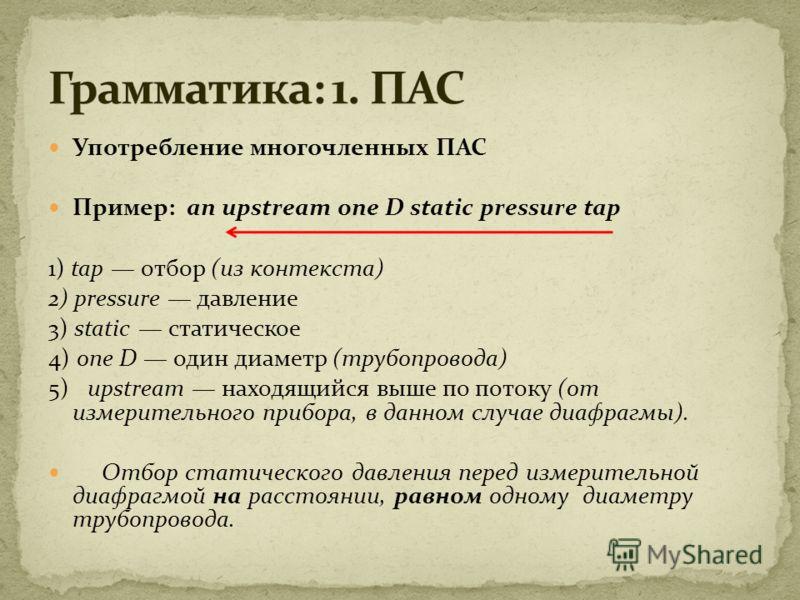 Употребление многочленных ПАС Пример: an upstream one D static pressure tap 1) tap отбор (из контекста) 2) pressure давление 3) static статическое 4) one D один диаметр (трубопровода) 5) upstream находящийся выше по потоку (от измерительного прибора,