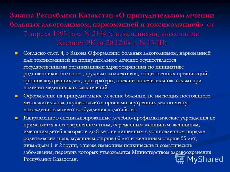 Закона Республики Казахстан «О принудительном лечении больных алкоголизмом, наркоманией и токсикоманией» от 7 апреля 1995 года N 2184 (с изменениями, внесенными Законом РК от 20.12.04 г. N 13-III) Согласно ст.ст. 4, 5 Закона Оформление больных алкого