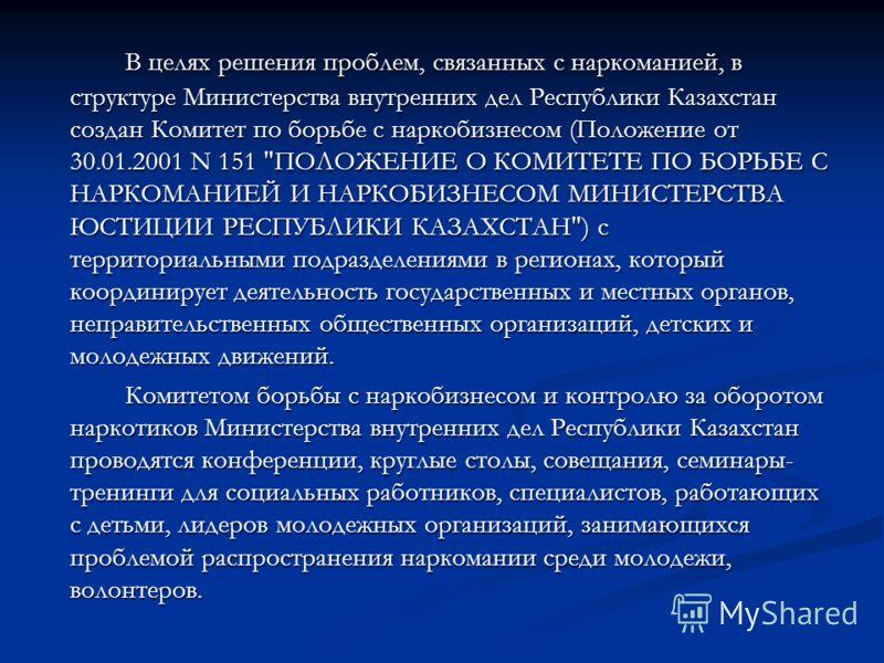 В целях решения проблем, связанных с наркоманией, в структуре Министерства внутренних дел Республики Казахстан создан Комитет по борьбе с наркобизнесом (Положение от 30.01.2001 N 151