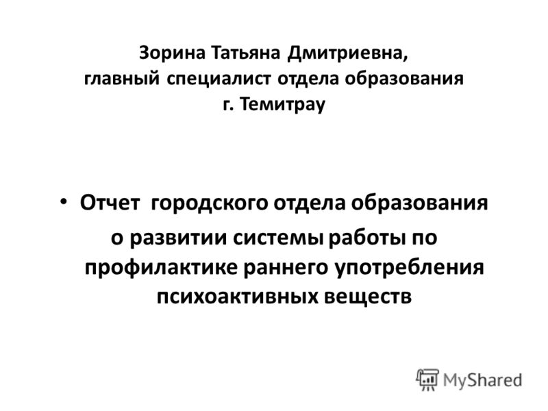 Зорина Татьяна Дмитриевна, главный специалист отдела образования г. Темитрау Отчет городского отдела образования о развитии системы работы по профилактике раннего употребления психоактивных веществ