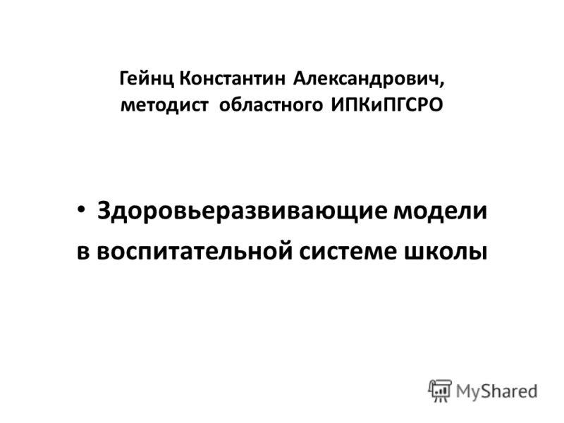 Гейнц Константин Александрович, методист областного ИПКиПГСРО Здоровьеразвивающие модели в воспитательной системе школы