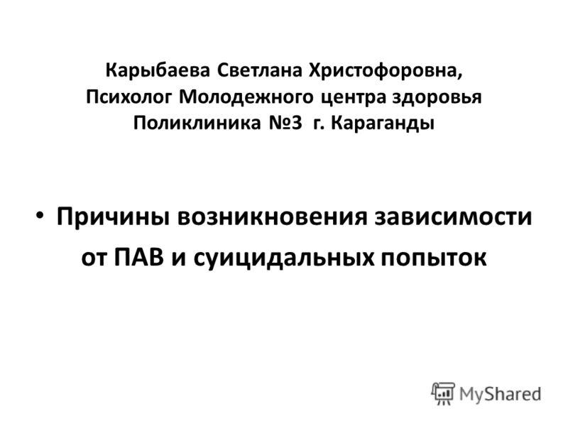 Карыбаева Светлана Христофоровна, Психолог Молодежного центра здоровья Поликлиника 3 г. Караганды Причины возникновения зависимости от ПАВ и суицидальных попыток