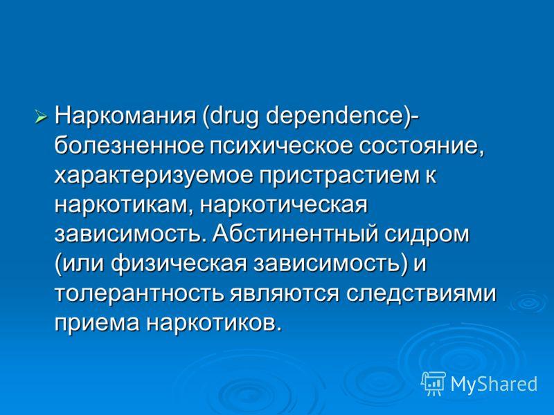 Наркомания (drug dependence)- болезненное психическое состояние, характеризуемое пристрастием к наркотикам, наркотическая зависимость. Абстинентный сидром (или физическая зависимость) и толерантность являются следствиями приема наркотиков. Наркомания