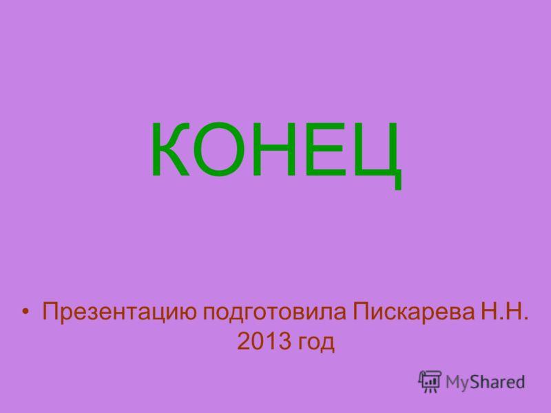 КОНЕЦ Презентацию подготовила Пискарева Н.Н. 2013 год