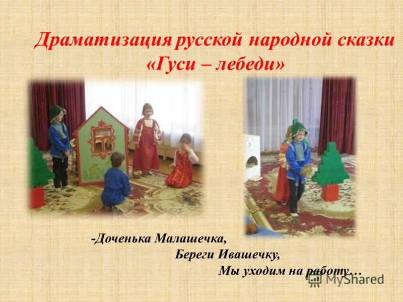 Драматизация русской народной сказки «Гуси – лебеди» -Доченька Малашечка, Береги Ивашечку, Мы уходим на работу…
