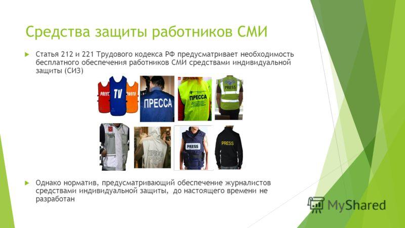 Статья 212 и 221 Трудового кодекса РФ предусматривает необходимость бесплатного обеспечения работников СМИ средствами индивидуальной защиты (СИЗ) Однако норматив, предусматривающий обеспечение журналистов средствами индивидуальной защиты, до настояще