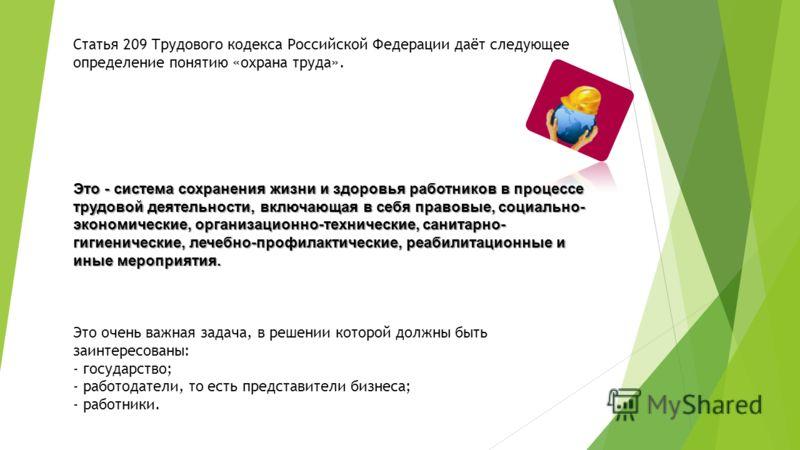 Статья 209 Трудового кодекса Российской Федерации даёт следующее определение понятию «охрана труда». Это - система сохранения жизни и здоровья работников в процессе трудовой деятельности, включающая в себя правовые, социально- экономические, организа