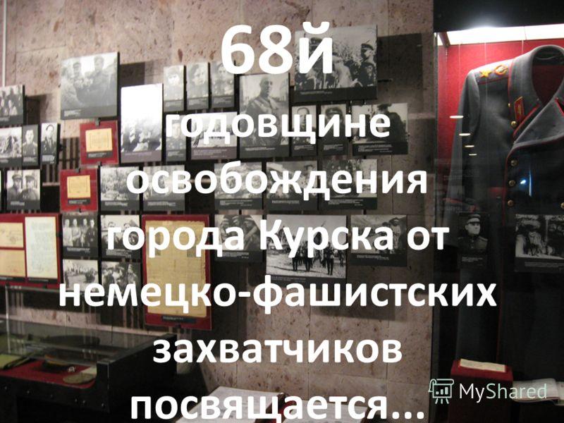 68й годовщине освобождения города Курска от немецко-фашистских захватчиков посвящается...