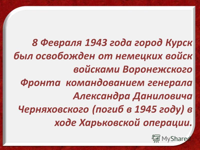 8 Февраля 1943 года город Курск был освобожден от немецких войск войсками Воронежского Фронта командованием генерала Александра Даниловича Черняховского (погиб в 1945 году) в ходе Харьковской операции.