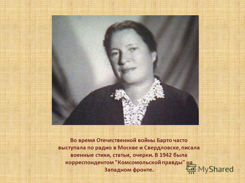 Во время Отечественной войны Барто часто выступала по радио в Москве и Свердловске, писала военные стихи, статьи, очерки. В 1942 была корреспондентом Комсомольской правды на Западном фронте.