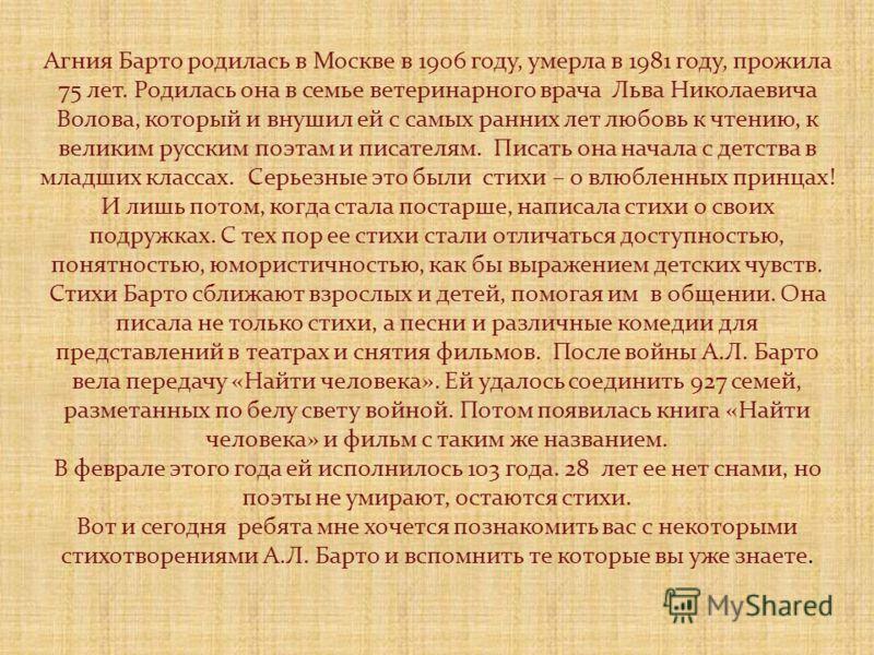 Агния Барто родилась в Москве в 1906 году, умерла в 1981 году, прожила 75 лет. Родилась она в семье ветеринарного врача Льва Николаевича Волова, который и внушил ей с самых ранних лет любовь к чтению, к великим русским поэтам и писателям. Писать она
