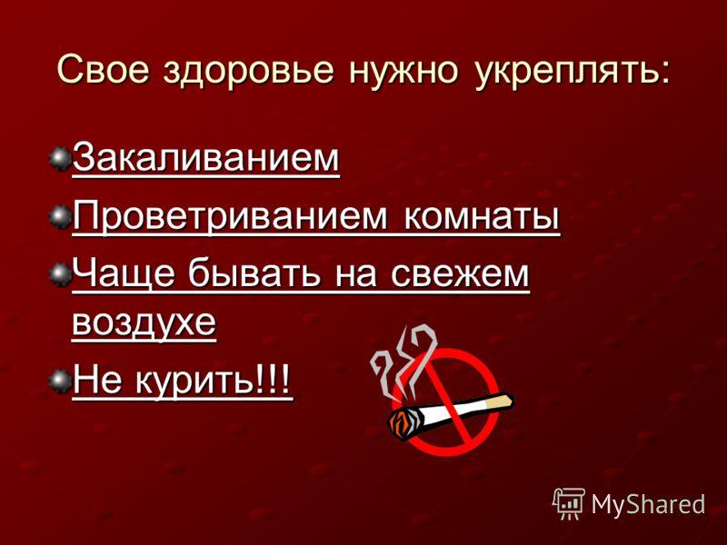 Свое здоровье нужно укреплять: Закаливанием Проветриванием комнаты Чаще бывать на свежем воздухе Не курить!!!