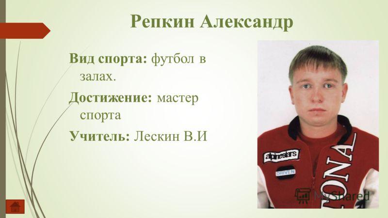 Вид спорта: футбол в залах. Достижение: мастер спорта Учитель: Лескин В.И Репкин Александр