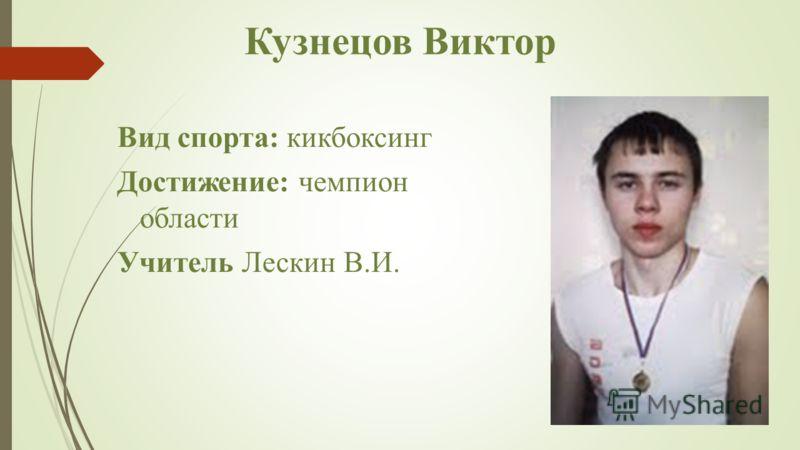 Кузнецов Виктор Вид спорта: кикбоксинг Достижение: чемпион области Учитель Лескин В.И.