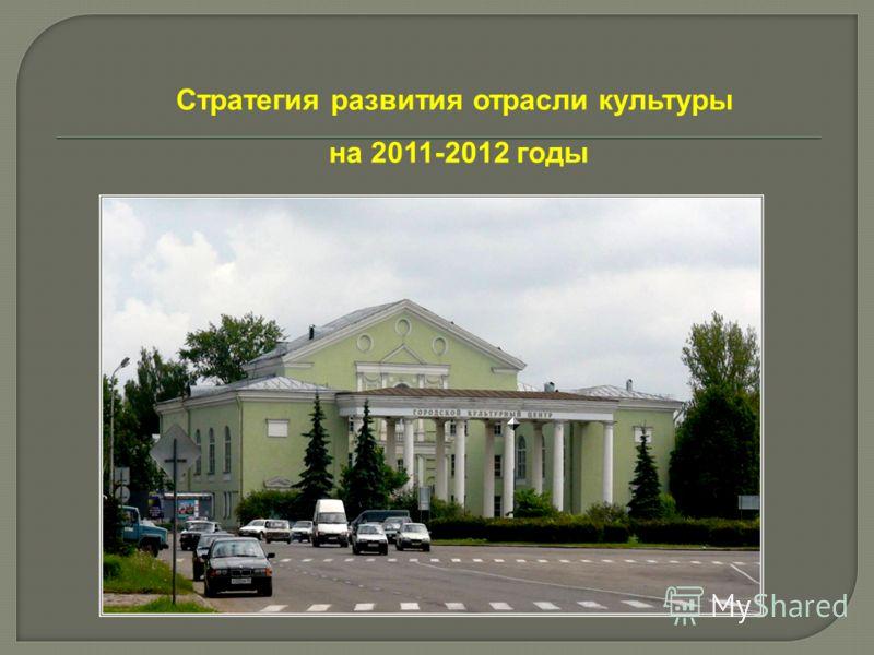 Стратегия развития отрасли культуры на 2011-2012 годы